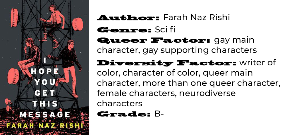 Author: Farah Naz Rishi Genre: Sci fi Queer Factor: gay main character, gay supporting characters Diversity Factor: writer of color, character of color, queer main character, more than one queer character, female characters, neurodiverse characters Grade: B-