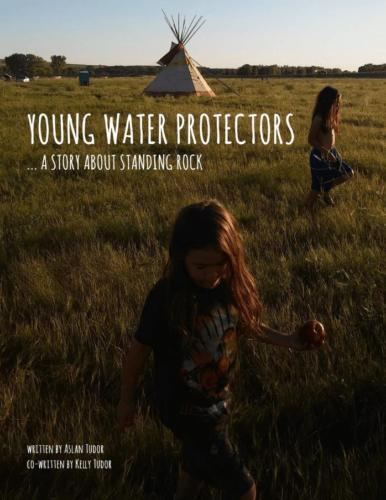 Young Water Protectors...A story About Standing Rock by Aslan Tudor and Kelly Tudor